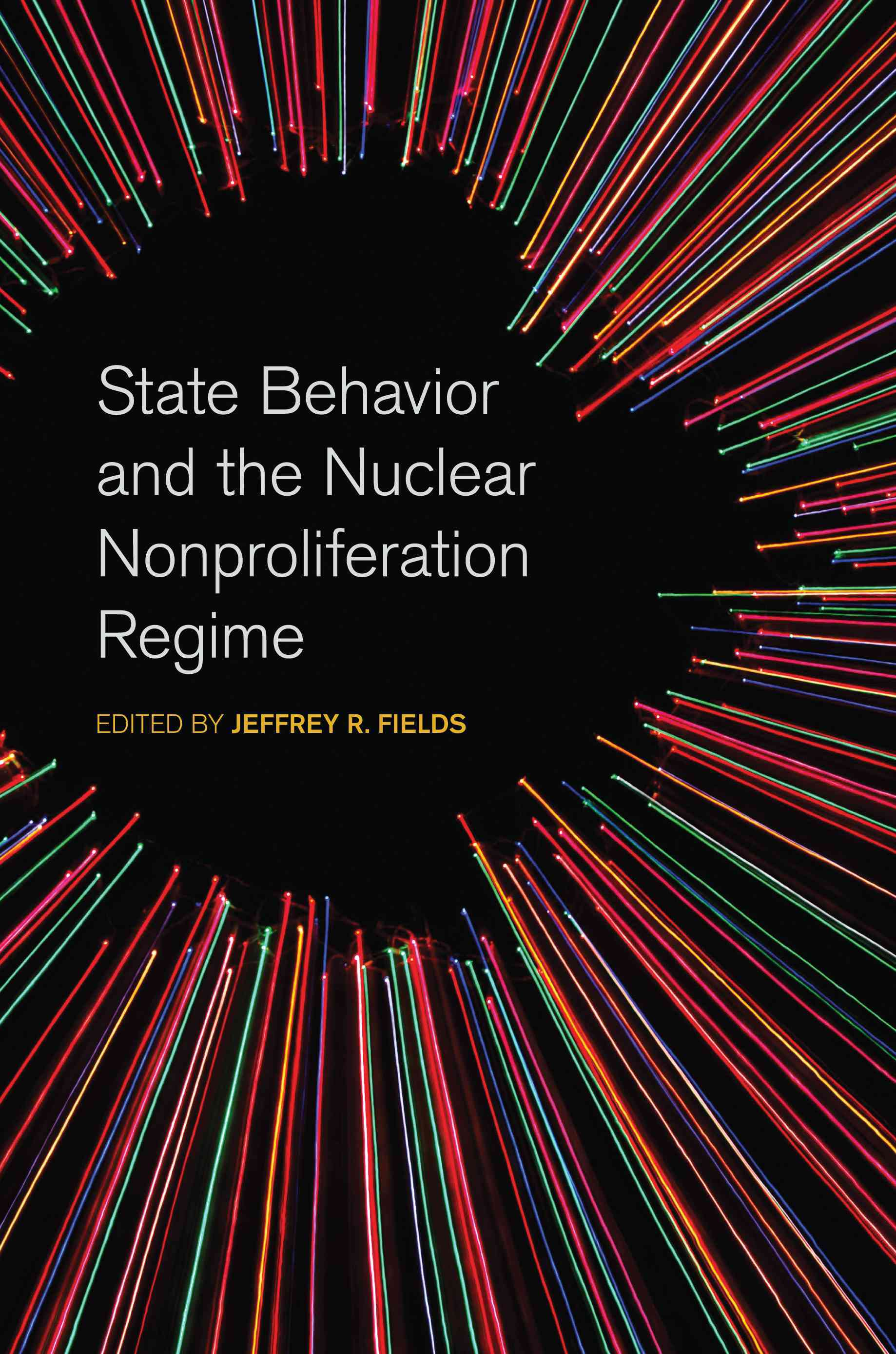 State Behavior and the Nuclear Nonproliferation Regime By Fields, Jeffrey R. (EDT)
